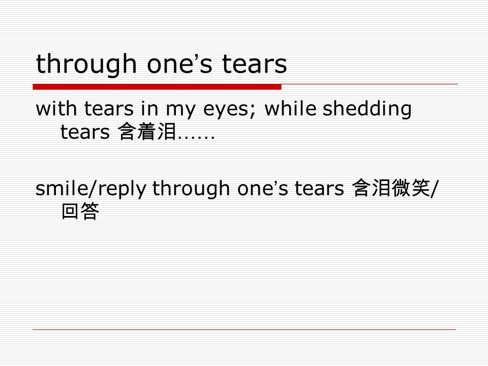 through one ' s tears with tears in my eyes; while shedding tears 含着泪 …… smile/reply through one ' s tears 含泪微笑 / 回答