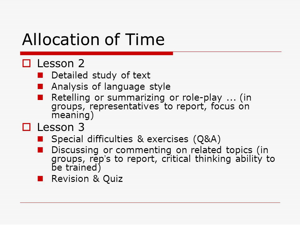 Allocation of Time  Lesson 2 Detailed study of text Analysis of language style Retelling or summarizing or role-play... (in groups, representatives t
