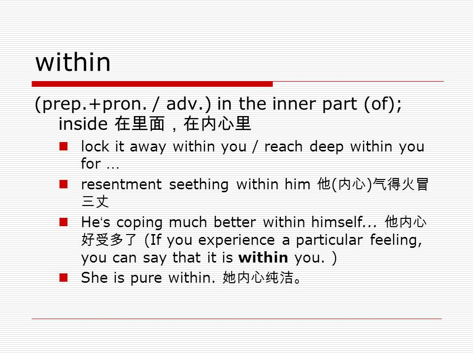 within (prep.+pron. / adv.) in the inner part (of); inside 在里面,在内心里 lock it away within you / reach deep within you for … resentment seething within h