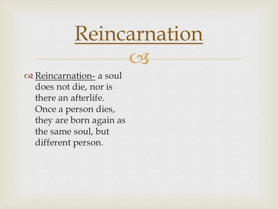   Reincarnation- a soul does not die, nor is there an afterlife. Once a person dies, they are born again as the same soul, but different person. Rei