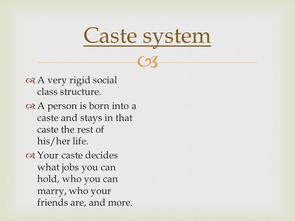   A very rigid social class structure.  A person is born into a caste and stays in that caste the rest of his/her life.  Your caste decides what j