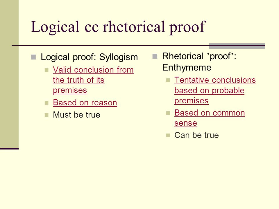 Logical cc rhetorical proof Logical proof: Syllogism Valid conclusion from the truth of its premises Valid conclusion from the truth of its premises B
