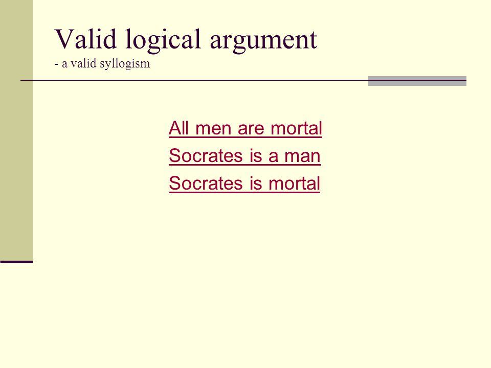 Valid logical argument - a valid syllogism All men are mortal Socrates is a man Socrates is mortal