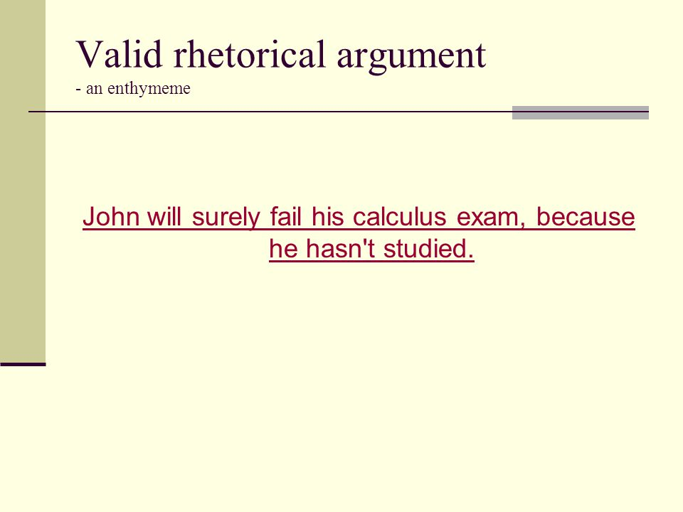 Valid rhetorical argument - an enthymeme John will surely fail his calculus exam, because he hasn't studied.