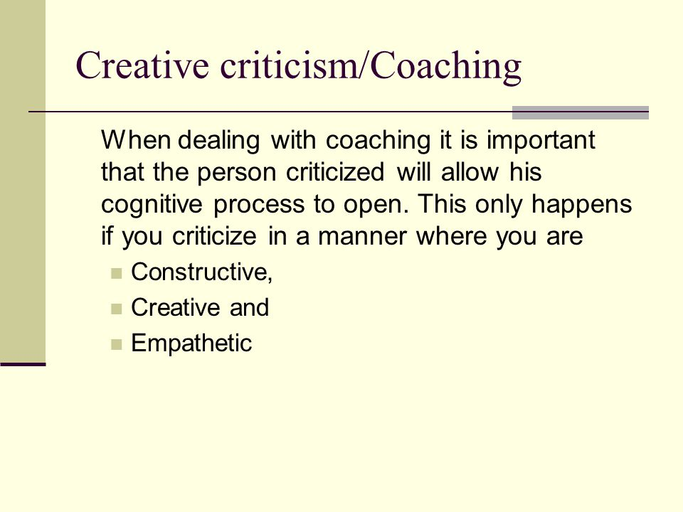 Creative criticism/Coaching When dealing with coaching it is important that the person criticized will allow his cognitive process to open. This only