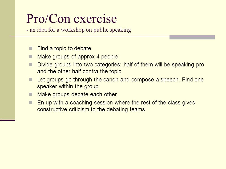 Pro/Con exercise - an idea for a workshop on public speaking Find a topic to debate Make groups of approx 4 people Divide groups into two categories: