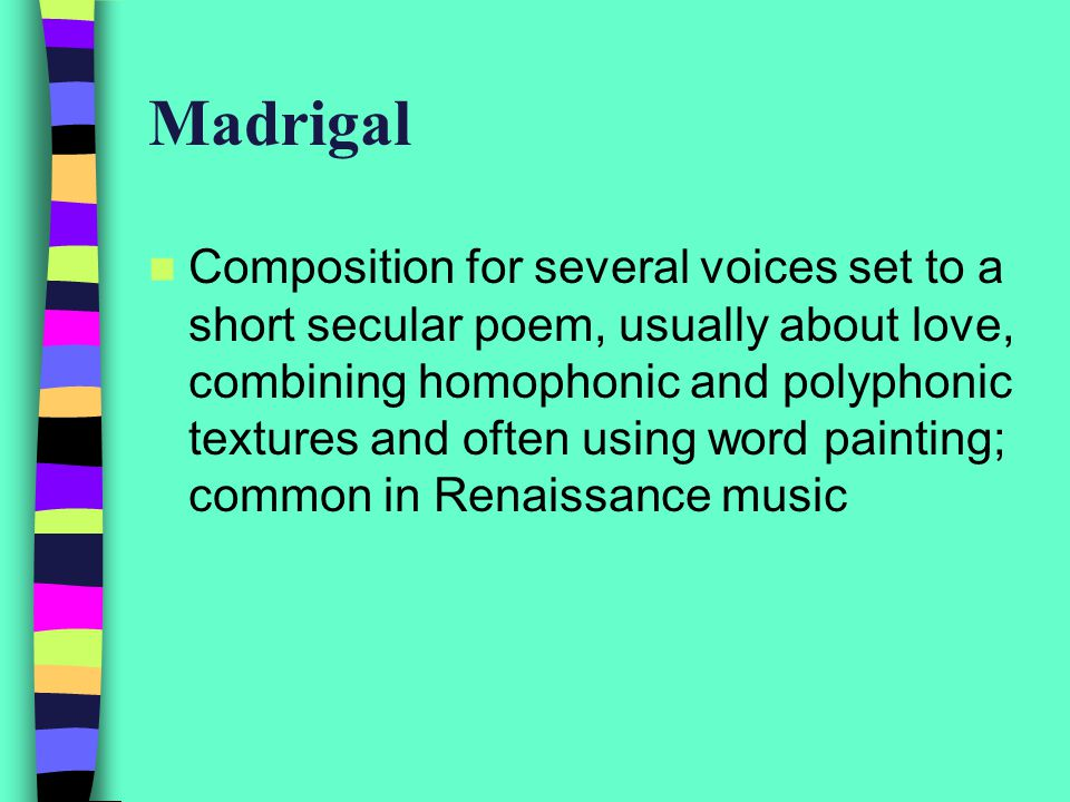 Madrigal Composition for several voices set to a short secular poem, usually about love, combining homophonic and polyphonic textures and often using word painting; common in Renaissance music