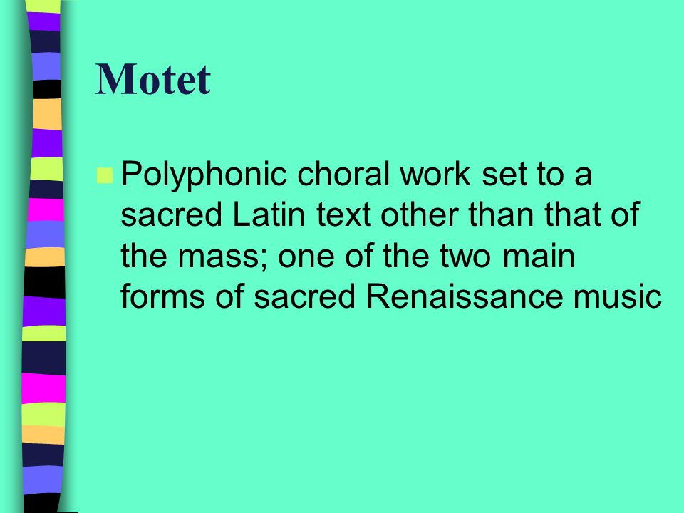 Motet Polyphonic choral work set to a sacred Latin text other than that of the mass; one of the two main forms of sacred Renaissance music