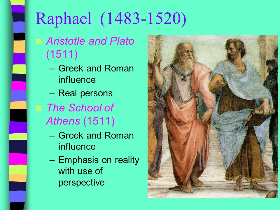 Raphael (1483-1520) Aristotle and Plato (1511) –Greek and Roman influence –Real persons The School of Athens (1511) –Greek and Roman influence –Emphasis on reality with use of perspective