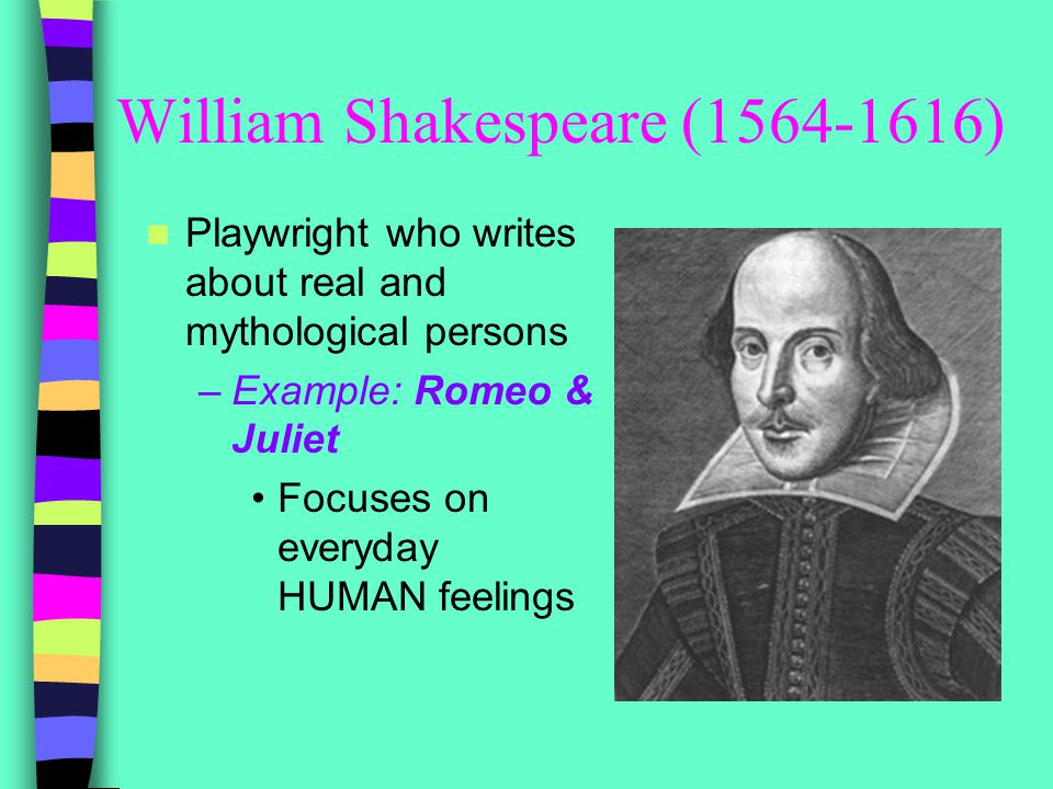 William Shakespeare (1564-1616) Playwright who writes about real and mythological persons –Example: Romeo & Juliet Focuses on everyday HUMAN feelings