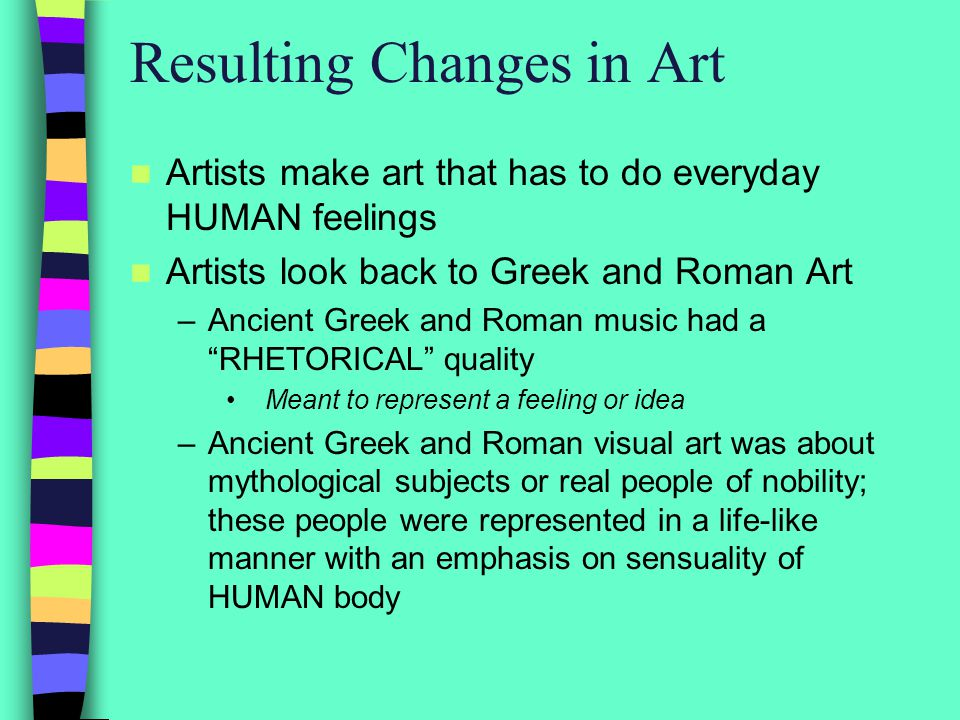 Resulting Changes in Art Artists make art that has to do everyday HUMAN feelings Artists look back to Greek and Roman Art –Ancient Greek and Roman music had a RHETORICAL quality Meant to represent a feeling or idea –Ancient Greek and Roman visual art was about mythological subjects or real people of nobility; these people were represented in a life-like manner with an emphasis on sensuality of HUMAN body