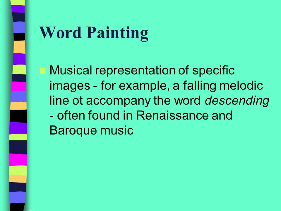 Word Painting Musical representation of specific images - for example, a falling melodic line ot accompany the word descending - often found in Renaissance and Baroque music