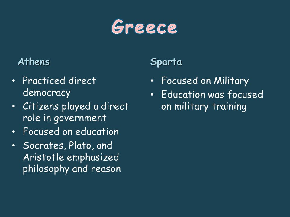 Athens Practiced direct democracy Citizens played a direct role in government Focused on education Socrates, Plato, and Aristotle emphasized philosophy and reason Sparta Focused on Military Education was focused on military training