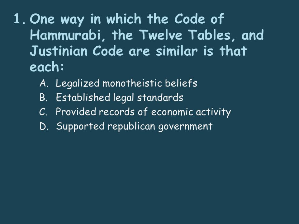 1.One way in which the Code of Hammurabi, the Twelve Tables, and Justinian Code are similar is that each: A.Legalized monotheistic beliefs B.Established legal standards C.Provided records of economic activity D.Supported republican government