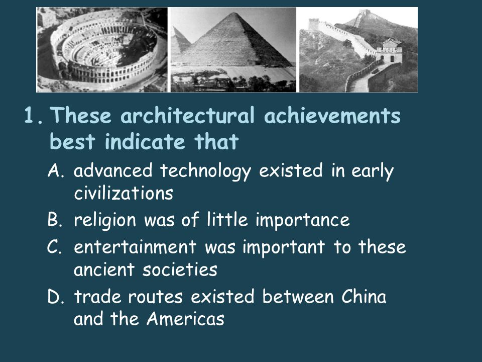 1.These architectural achievements best indicate that A.advanced technology existed in early civilizations B.religion was of little importance C.entertainment was important to these ancient societies D.trade routes existed between China and the Americas