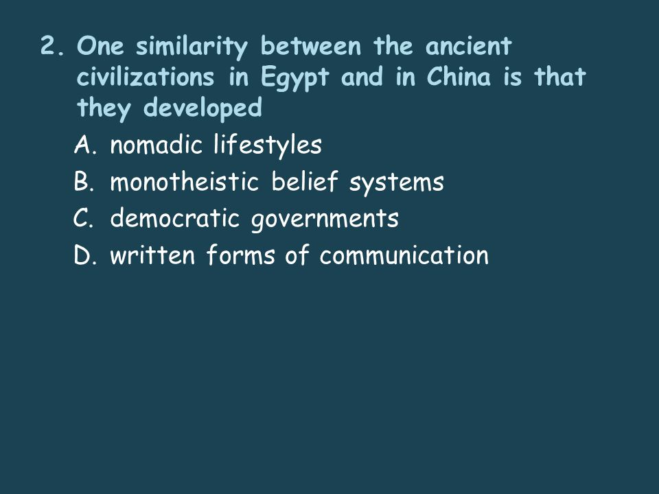 2.One similarity between the ancient civilizations in Egypt and in China is that they developed A.nomadic lifestyles B.monotheistic belief systems C.democratic governments D.written forms of communication