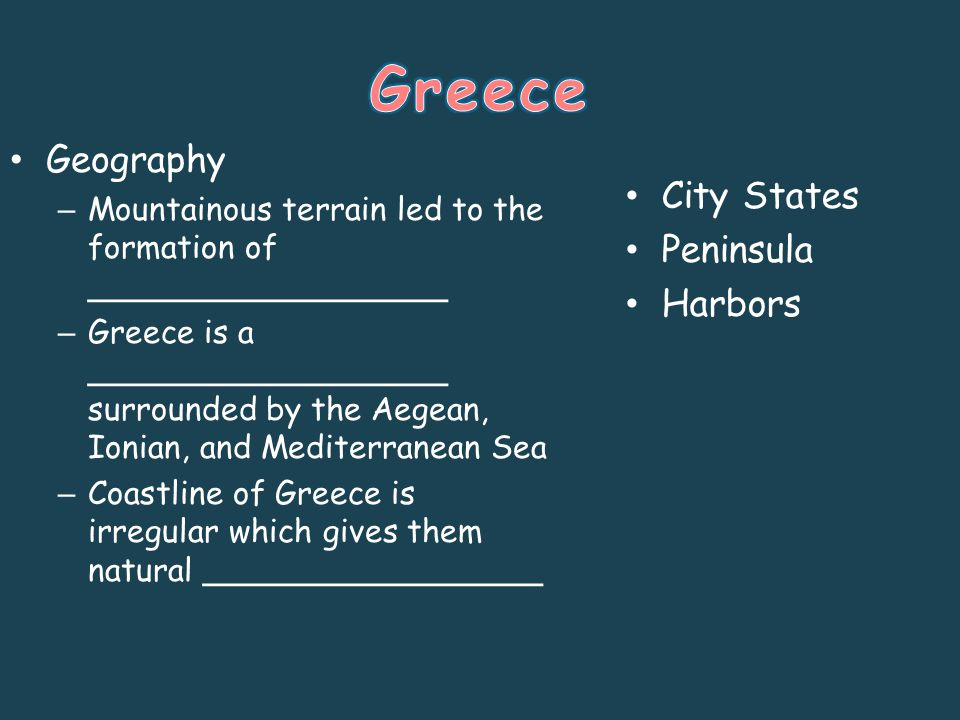 Geography – Mountainous terrain led to the formation of __________________ – Greece is a __________________ surrounded by the Aegean, Ionian, and Mediterranean Sea – Coastline of Greece is irregular which gives them natural _________________ City States Peninsula Harbors
