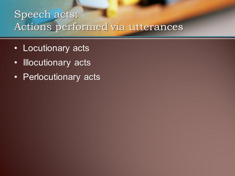 Locutionary actsLocutionary acts Illocutionary actsIllocutionary acts Perlocutionary actsPerlocutionary acts Speech acts: Actions performed via uttera
