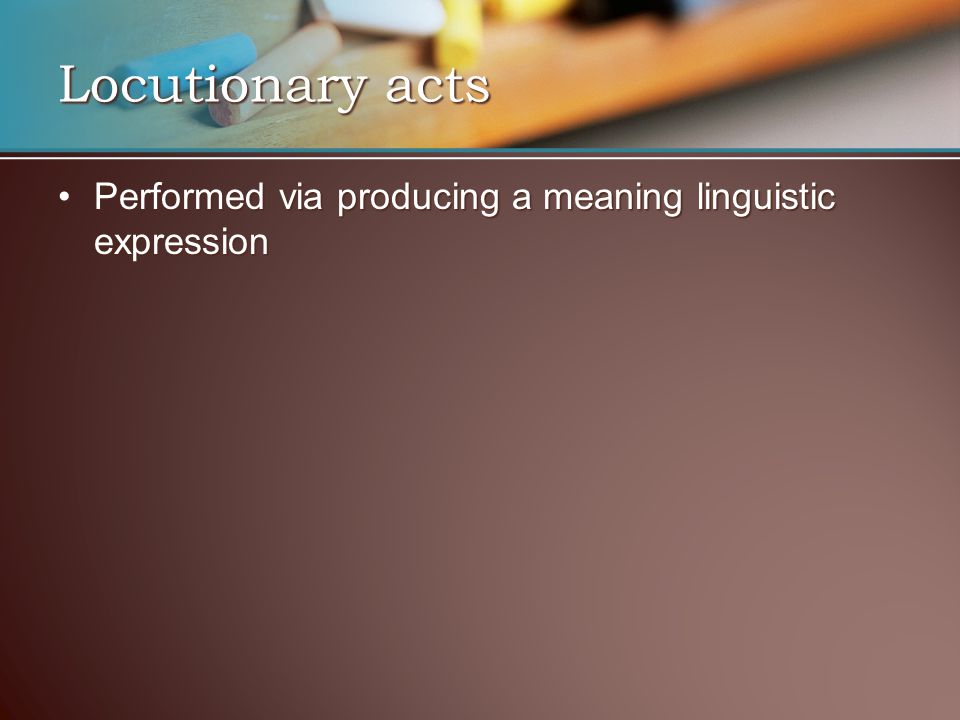 Performed via producing a meaning linguistic expressionPerformed via producing a meaning linguistic expression Locutionary acts