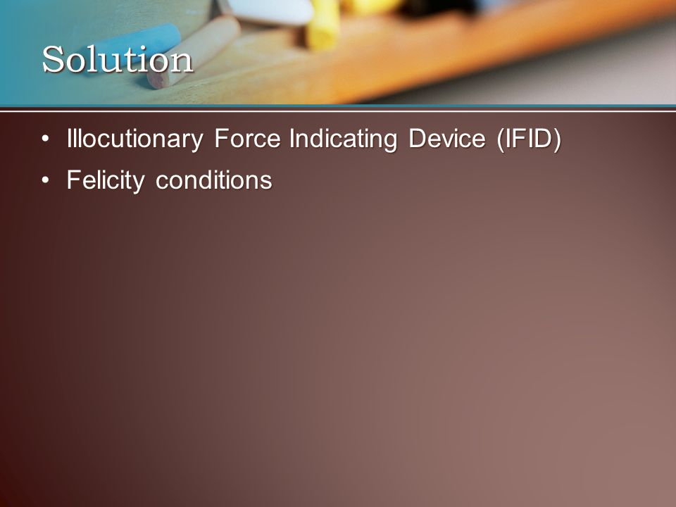Illocutionary Force Indicating Device (IFID)Illocutionary Force Indicating Device (IFID) Felicity conditionsFelicity conditions Solution