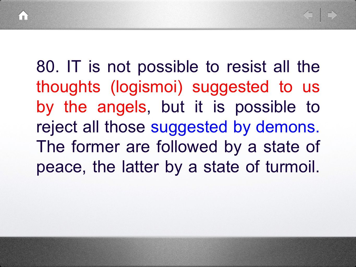 80. IT is not possible to resist all the thoughts (logismoi) suggested to us by the angels, but it is possible to reject all those suggested by demons