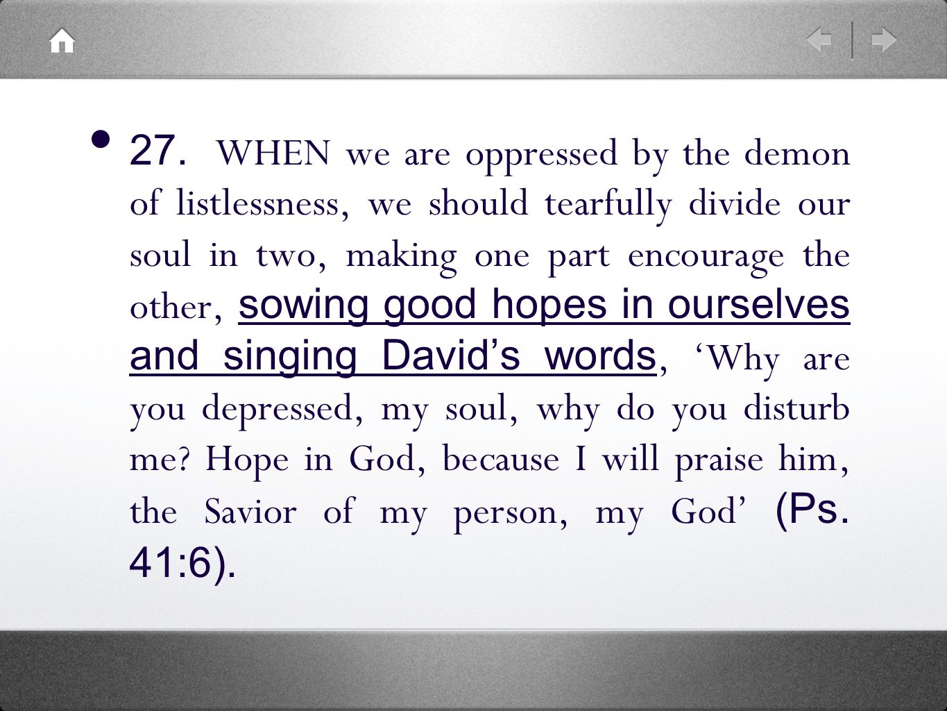27. WHEN we are oppressed by the demon of listlessness, we should tearfully divide our soul in two, making one part encourage the other, sowing good h