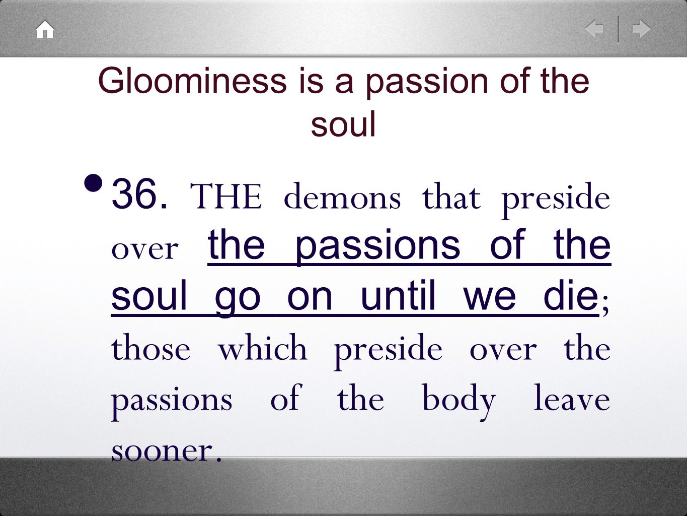 36. THE demons that preside over the passions of the soul go on until we die ; those which preside over the passions of the body leave sooner. Gloomin