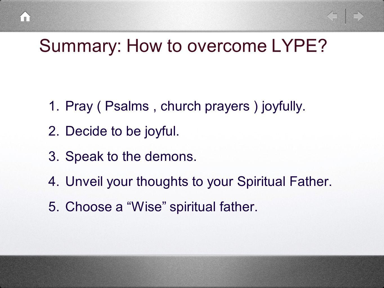 1. Pray ( Psalms, church prayers ) joyfully. 2. Decide to be joyful.