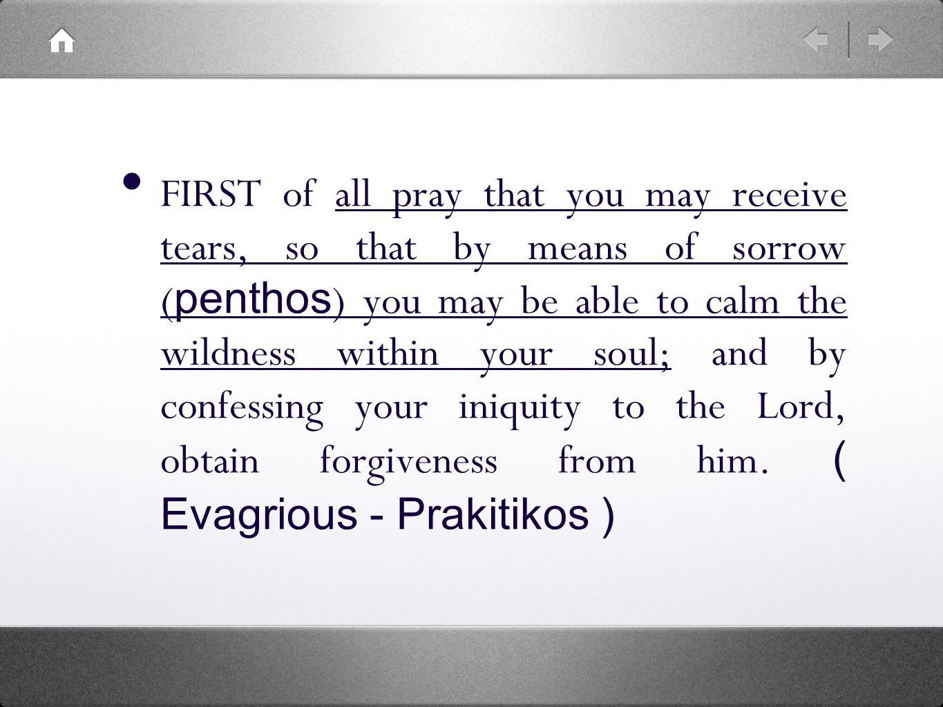 FIRST of all pray that you may receive tears, so that by means of sorrow ( penthos ) you may be able to calm the wildness within your soul; and by confessing your iniquity to the Lord, obtain forgiveness from him.