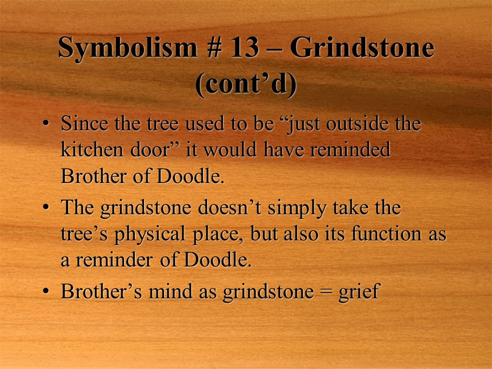 Symbolism # 13 – Grindstone (cont'd) Since the tree used to be just outside the kitchen door it would have reminded Brother of Doodle.