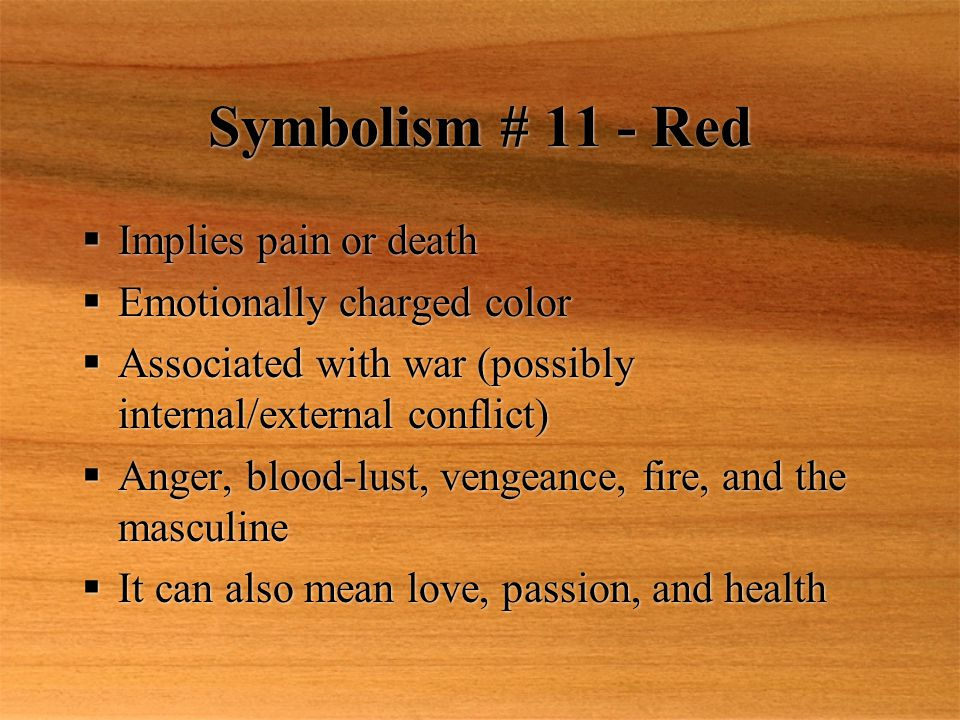 Symbolism # 11 - Red  Implies pain or death  Emotionally charged color  Associated with war (possibly internal/external conflict)  Anger, blood-lust, vengeance, fire, and the masculine  It can also mean love, passion, and health  Implies pain or death  Emotionally charged color  Associated with war (possibly internal/external conflict)  Anger, blood-lust, vengeance, fire, and the masculine  It can also mean love, passion, and health