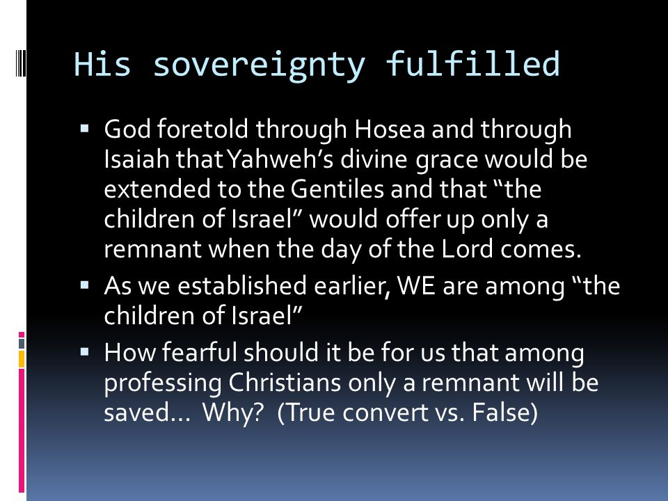 His sovereignty fulfilled  God foretold through Hosea and through Isaiah that Yahweh's divine grace would be extended to the Gentiles and that the children of Israel would offer up only a remnant when the day of the Lord comes.
