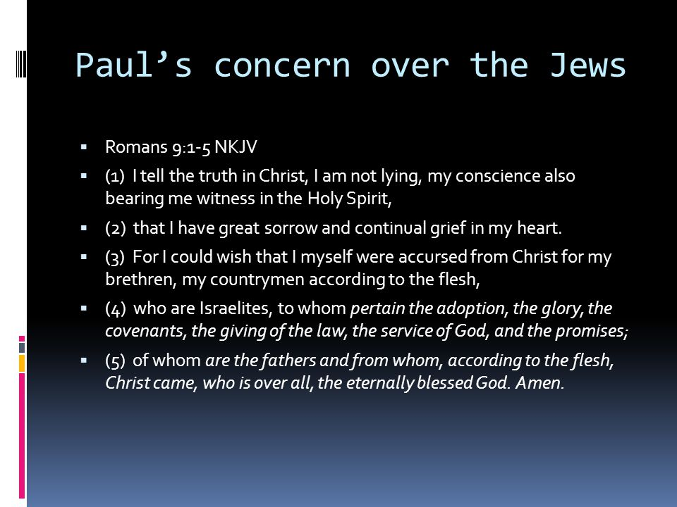 Paul's concern over the Jews  Romans 9:1-5 NKJV  (1) I tell the truth in Christ, I am not lying, my conscience also bearing me witness in the Holy Spirit,  (2) that I have great sorrow and continual grief in my heart.