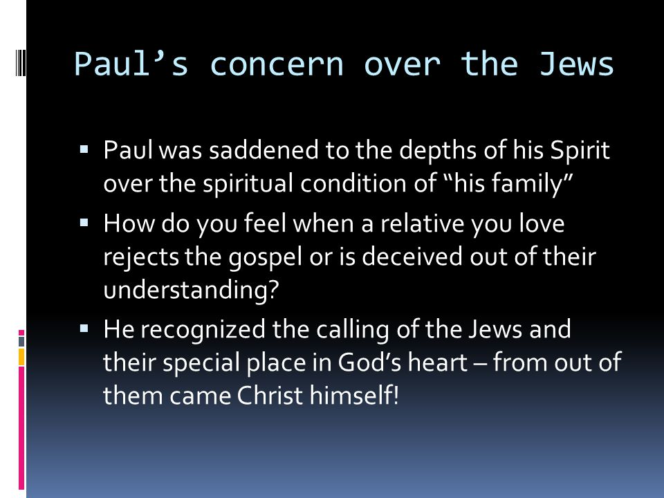 Paul's concern over the Jews  Paul was saddened to the depths of his Spirit over the spiritual condition of his family  How do you feel when a relative you love rejects the gospel or is deceived out of their understanding.