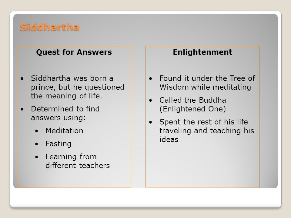 Quest for Answers Siddhartha was born a prince, but he questioned the meaning of life. Determined to find answers using: Meditation Fasting Learning f