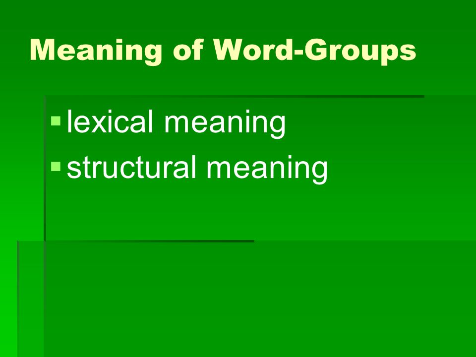 Lexical meaning   the combined lexical meaning of the component words   BUT the meaning of the word-group predominates over the lexical meanings of its components e.g.