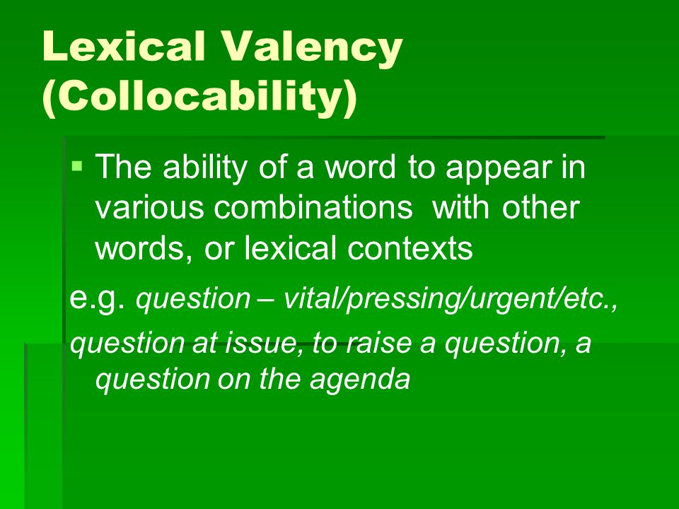 Lexical Valency (Collocability)   The ability of a word to appear in various combinations with other words, or lexical contexts e.g. question – vita
