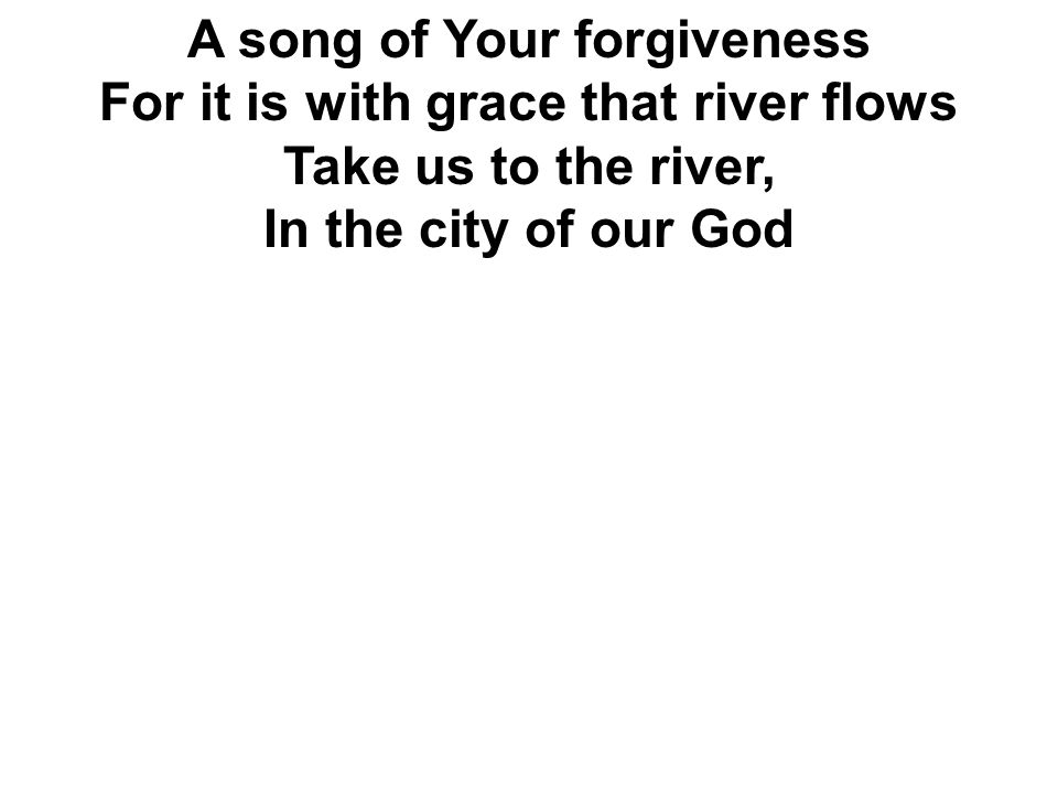 A song of Your forgiveness For it is with grace that river flows Take us to the river, In the city of our God