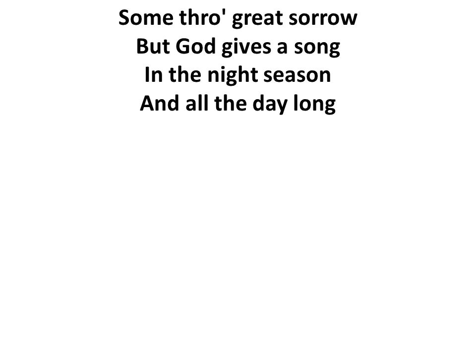 Some thro' great sorrow But God gives a song In the night season And all the day long