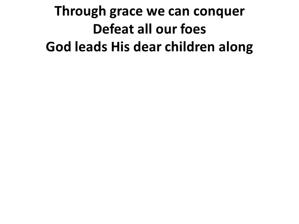 Through grace we can conquer Defeat all our foes God leads His dear children along