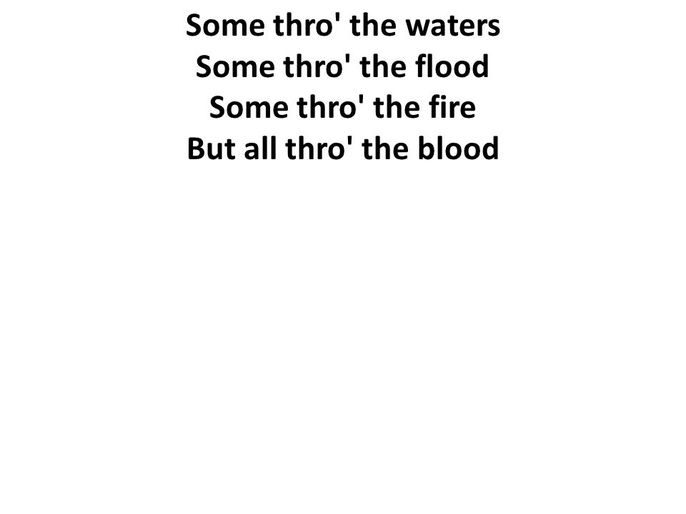 Some thro' the waters Some thro' the flood Some thro' the fire But all thro' the blood
