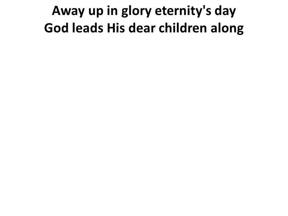 Away up in glory eternity's day God leads His dear children along
