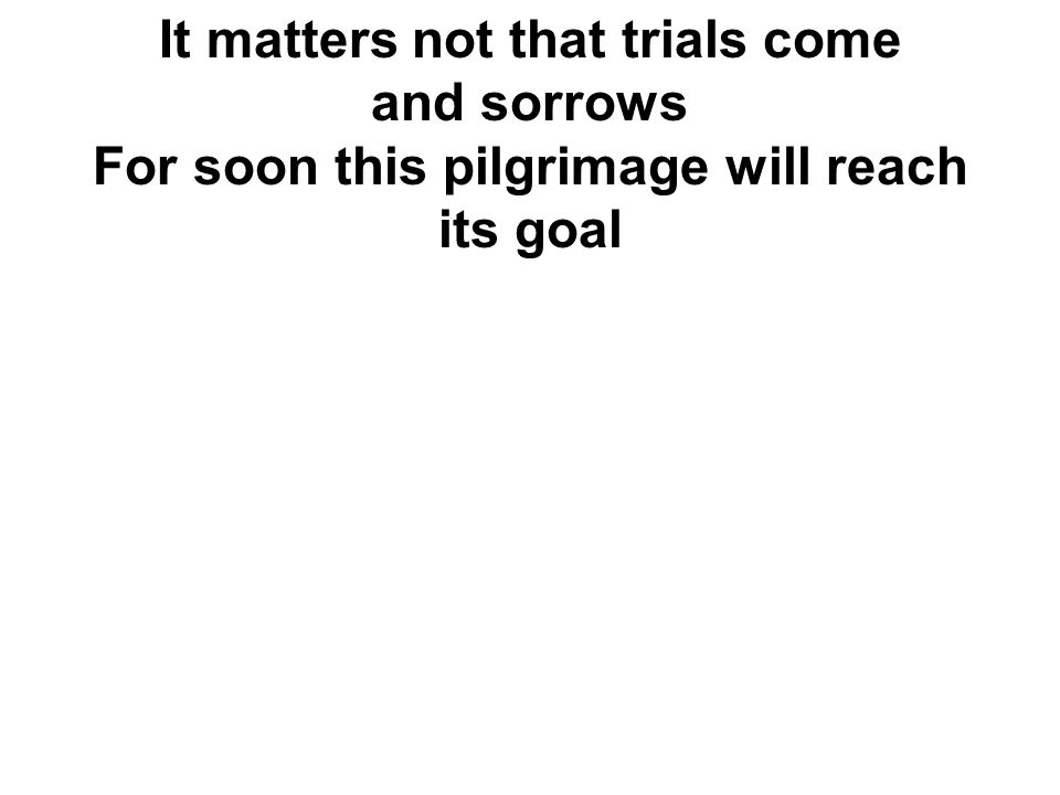 It matters not that trials come and sorrows For soon this pilgrimage will reach its goal