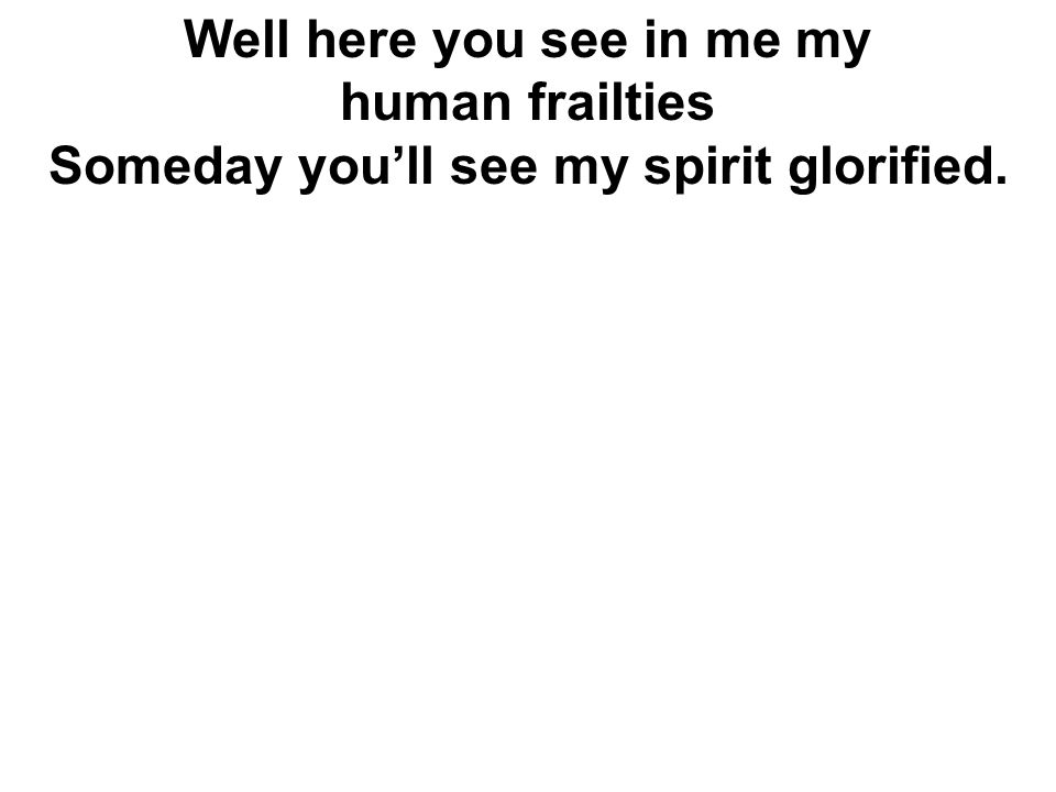Well here you see in me my human frailties Someday you'll see my spirit glorified.