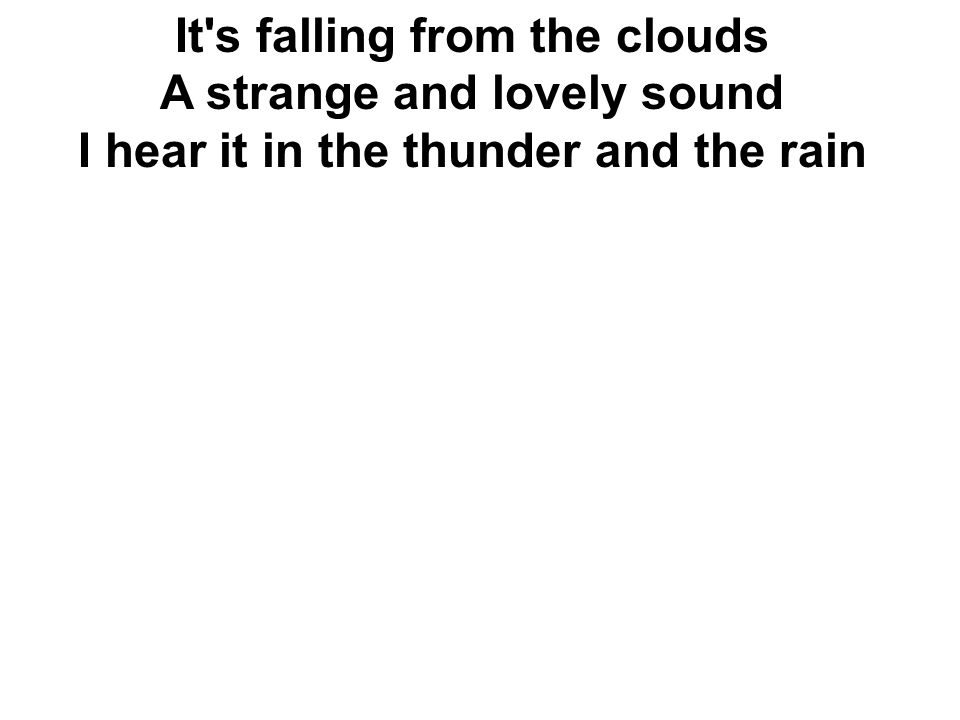 It's falling from the clouds A strange and lovely sound I hear it in the thunder and the rain