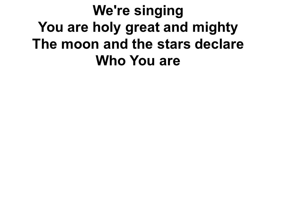 We're singing You are holy great and mighty The moon and the stars declare Who You are