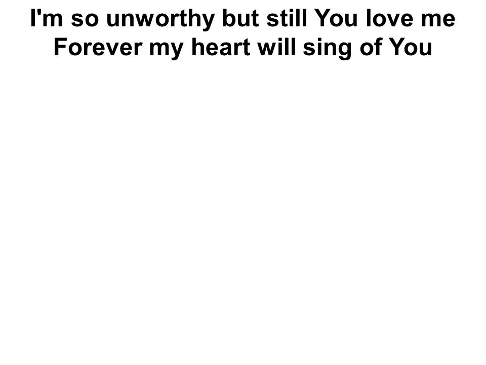 I'm so unworthy but still You love me Forever my heart will sing of You
