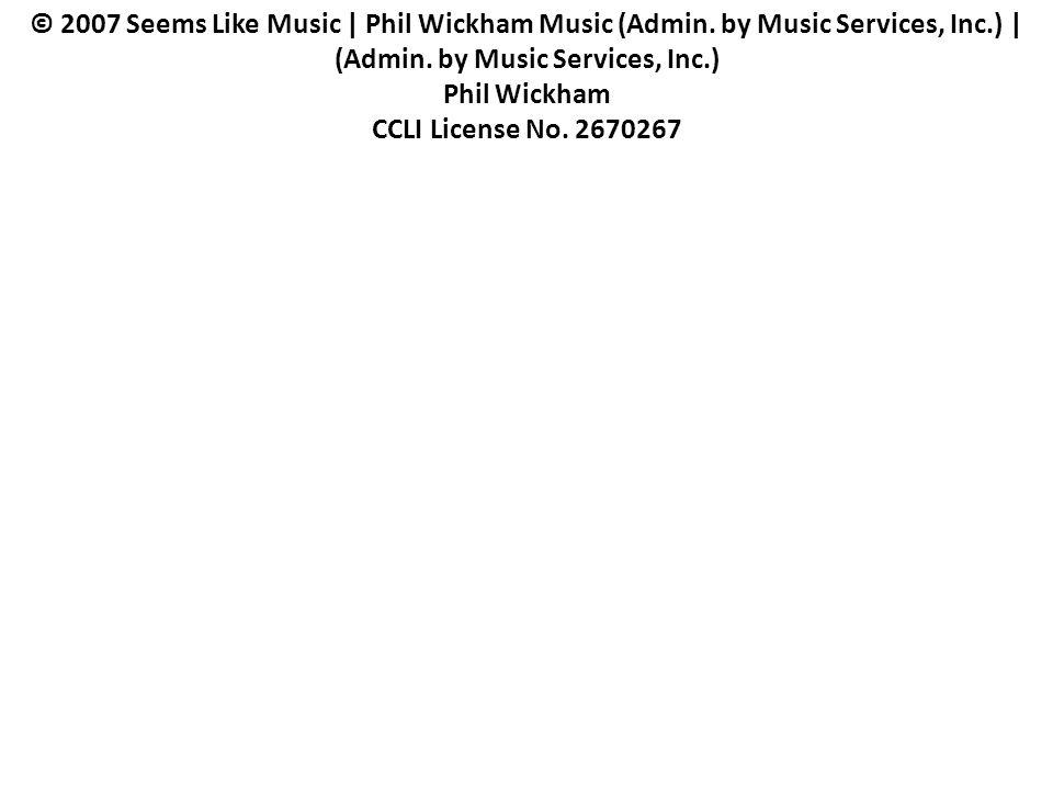 © 2007 Seems Like Music   Phil Wickham Music (Admin. by Music Services, Inc.)   (Admin. by Music Services, Inc.) Phil Wickham CCLI License No. 2670267