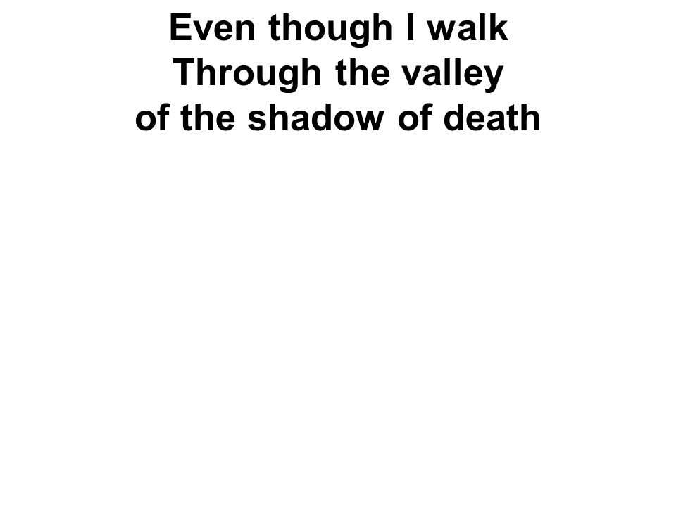 Even though I walk Through the valley of the shadow of death