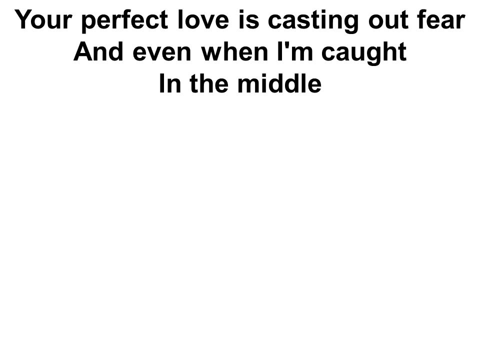 Your perfect love is casting out fear And even when I'm caught In the middle